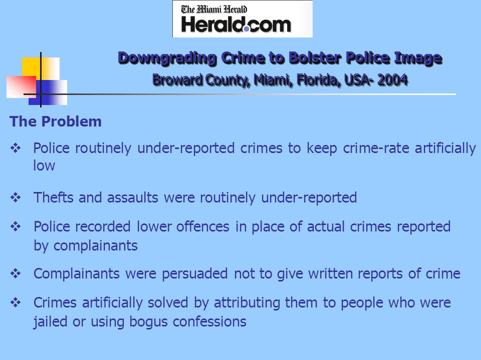 The Problem  Police routinely under-reported crimes to keep crime-rate artificially low Downgrading Crime to Bolster Police Image Broward County, Miami, Florida, USA- 2004  Thefts and assaults were routinely under-reported  Police recorded lower offences in place of actual crimes reported by complainants  Complainants were persuaded not to give written reports of crime  Crimes artificially solved by attributing them to people who were jailed or using bogus confessions