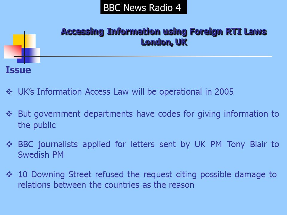 BBC News Radio 4 Accessing Information using Foreign RTI Laws London, UK Issue  UK's Information Access Law will be operational in 2005  But government departments have codes for giving information to the public  BBC journalists applied for letters sent by UK PM Tony Blair to Swedish PM  10 Downing Street refused the request citing possible damage to relations between the countries as the reason