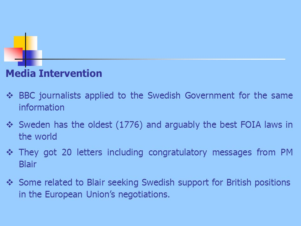 Media Intervention  BBC journalists applied to the Swedish Government for the same information  Sweden has the oldest (1776) and arguably the best FOIA laws in the world  They got 20 letters including congratulatory messages from PM Blair  Some related to Blair seeking Swedish support for British positions in the European Union's negotiations.