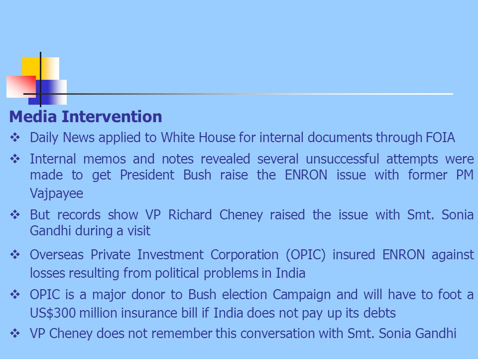 Media Intervention  Daily News applied to White House for internal documents through FOIA  Internal memos and notes revealed several unsuccessful attempts were made to get President Bush raise the ENRON issue with former PM Vajpayee  But records show VP Richard Cheney raised the issue with Smt.