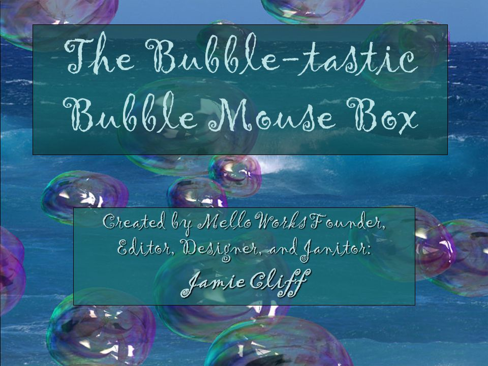 The Bubble-tastic Bubble Mouse Box Created by MelloWorks Founder, Editor, Designer, and Janitor: Jamie Cliff