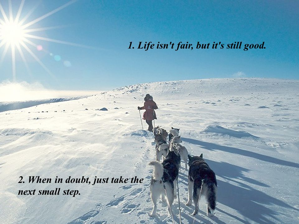 1. Life isn t fair, but it s still good. 2. When in doubt, just take the next small step.