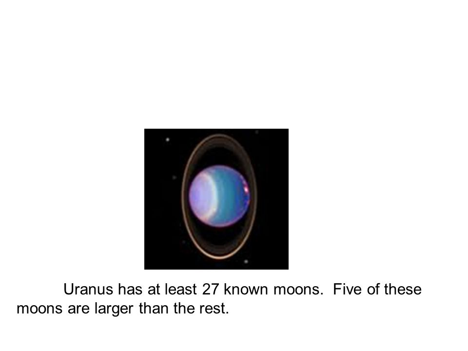 Uranus has at least 27 known moons. Five of these moons are larger than the rest.