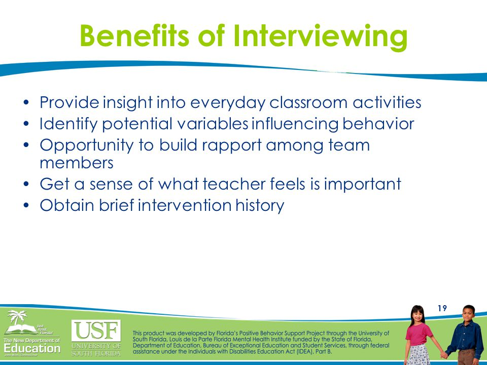 19 Provide insight into everyday classroom activities Identify potential variables influencing behavior Opportunity to build rapport among team members Get a sense of what teacher feels is important Obtain brief intervention history Benefits of Interviewing