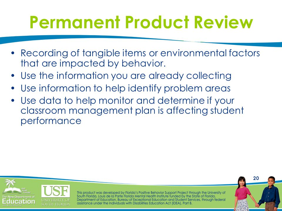 20 Permanent Product Review Recording of tangible items or environmental factors that are impacted by behavior.