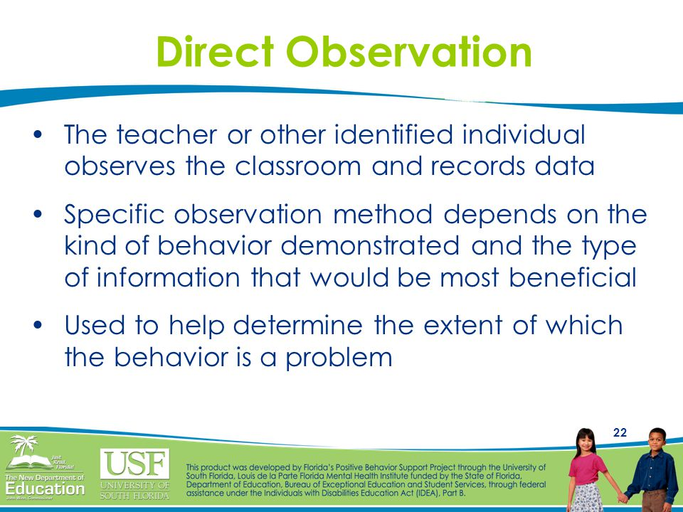 22 Direct Observation The teacher or other identified individual observes the classroom and records data Specific observation method depends on the kind of behavior demonstrated and the type of information that would be most beneficial Used to help determine the extent of which the behavior is a problem