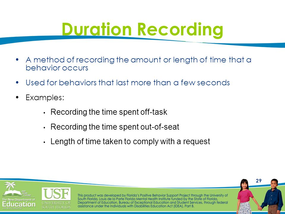 29 Duration Recording A method of recording the amount or length of time that a behavior occurs Used for behaviors that last more than a few seconds Examples: Recording the time spent off-task Recording the time spent out-of-seat Length of time taken to comply with a request