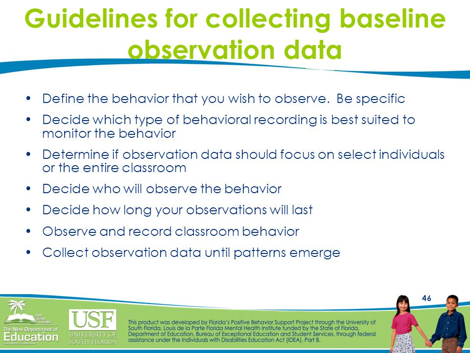 46 Guidelines for collecting baseline observation data Define the behavior that you wish to observe.