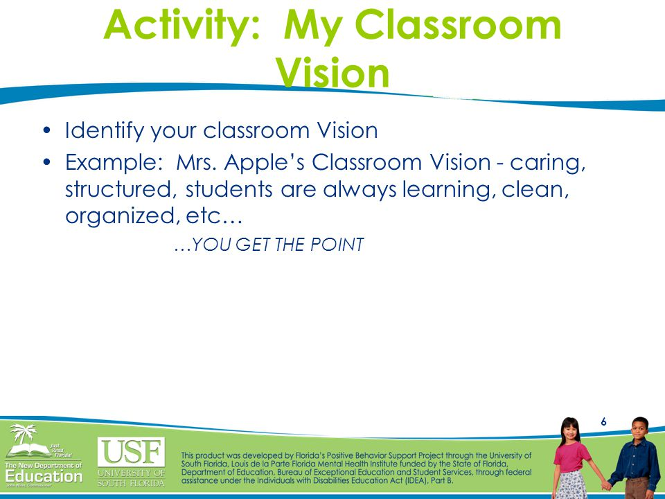 6 Activity: My Classroom Vision Identify your classroom Vision Example: Mrs.