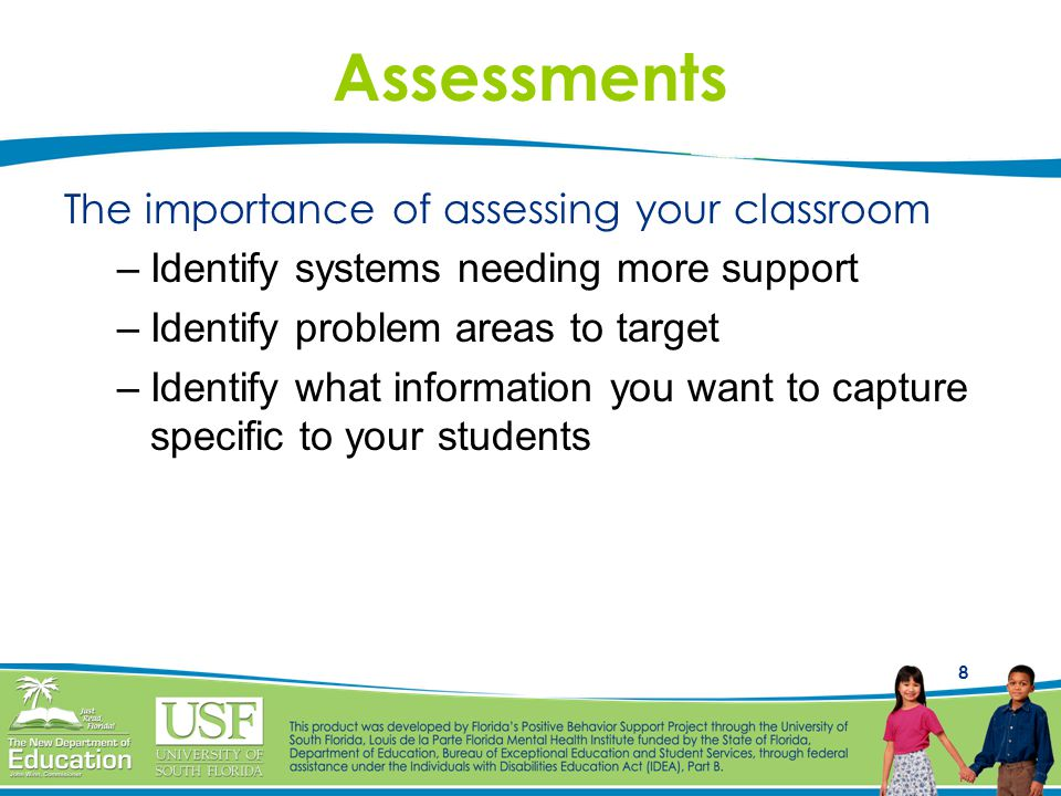8 Assessments The importance of assessing your classroom –Identify systems needing more support –Identify problem areas to target –Identify what information you want to capture specific to your students