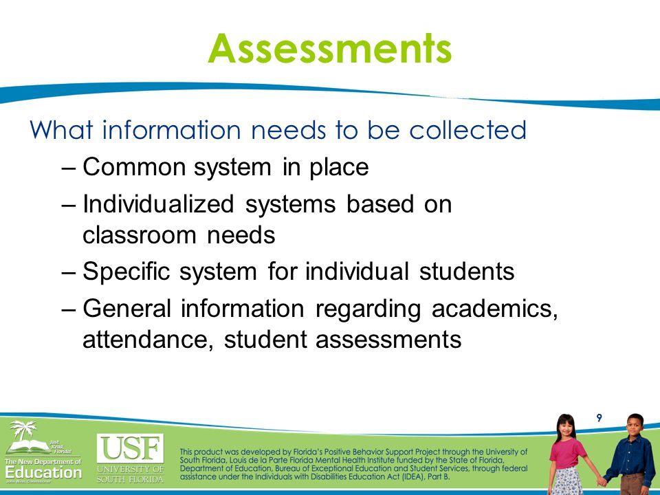9 Assessments What information needs to be collected –Common system in place –Individualized systems based on classroom needs –Specific system for individual students –General information regarding academics, attendance, student assessments