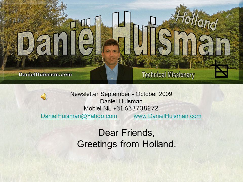Newsletter September - October 2009 Daniel Huisman Mobiel NL +31 633738272 DanielHuisman@Yahoo.comDanielHuisman@Yahoo.com www.DanielHuisman.comwww.DanielHuisman.com Dear Friends, Greetings from Holland.