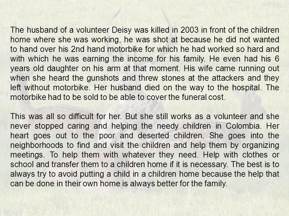 The husband of a volunteer Deisy was killed in 2003 in front of the children home where she was working, he was shot at because he did not wanted to hand over his 2nd hand motorbike for which he had worked so hard and with which he was earning the income for his family.