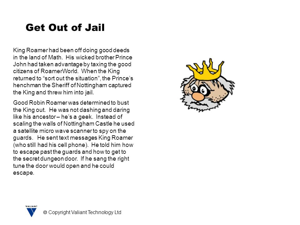  Copyright Valiant Technology Ltd Get Out of Jail King Roamer had been off doing good deeds in the land of Math. His wicked brother Prince John had t