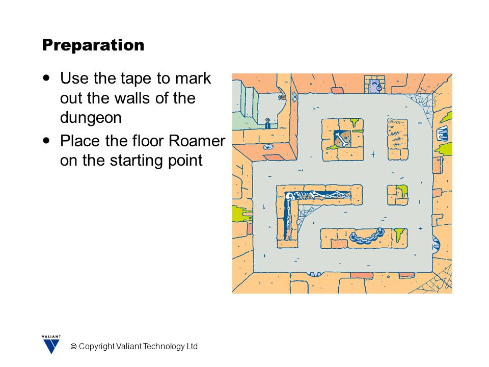  Copyright Valiant Technology Ltd Preparation Use the tape to mark out the walls of the dungeon Place the floor Roamer on the starting point