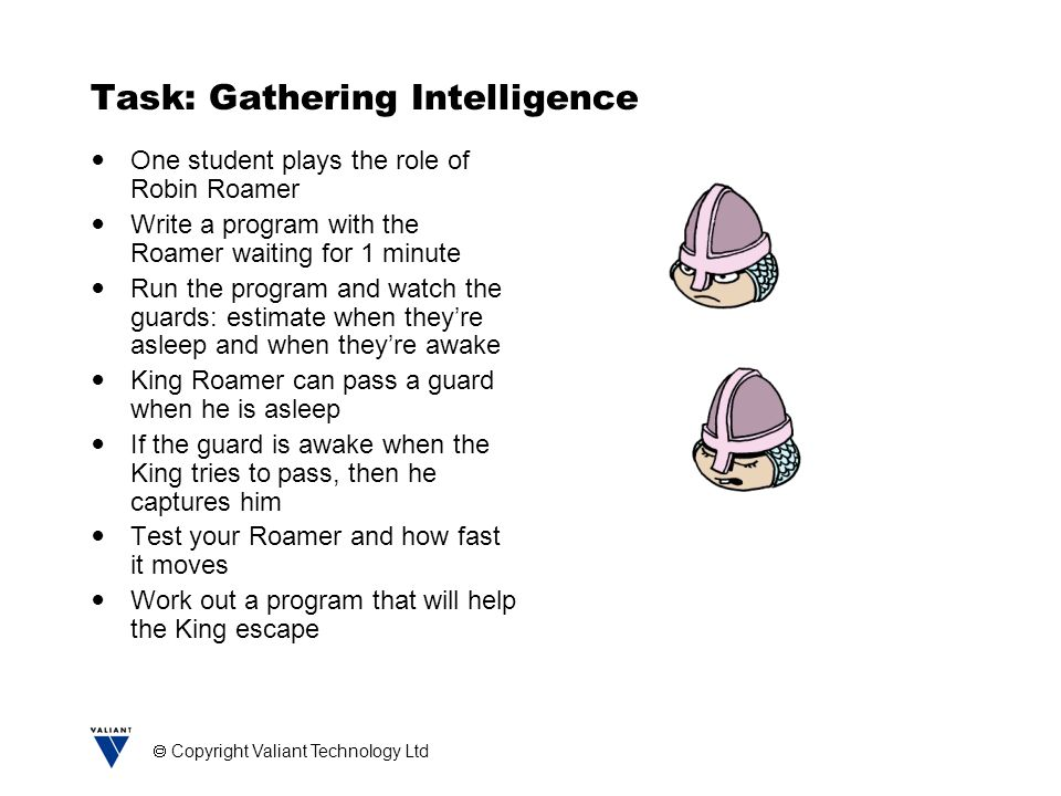  Copyright Valiant Technology Ltd Task: Gathering Intelligence One student plays the role of Robin Roamer Write a program with the Roamer waiting for 1 minute Run the program and watch the guards: estimate when they're asleep and when they're awake King Roamer can pass a guard when he is asleep If the guard is awake when the King tries to pass, then he captures him Test your Roamer and how fast it moves Work out a program that will help the King escape