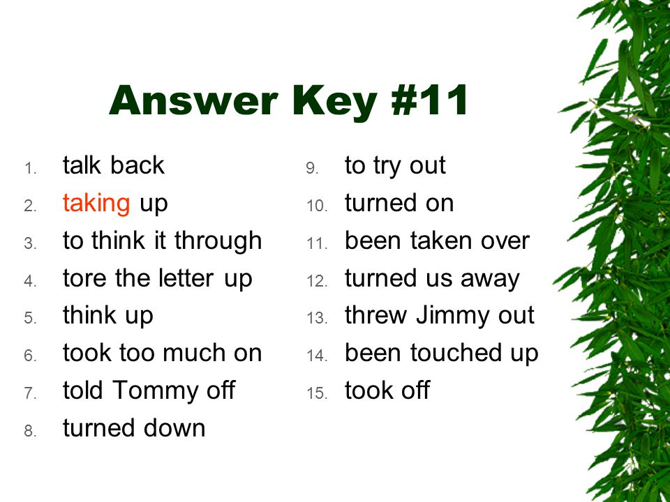 Answer Key #11 1. talk back 2. taking up 3. to think it through 4. tore the letter up 5. think up 6. took too much on 7. told Tommy off 8. turned down
