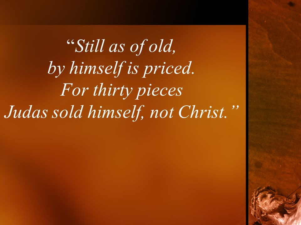 Still as of old, by himself is priced. For thirty pieces Judas sold himself, not Christ.