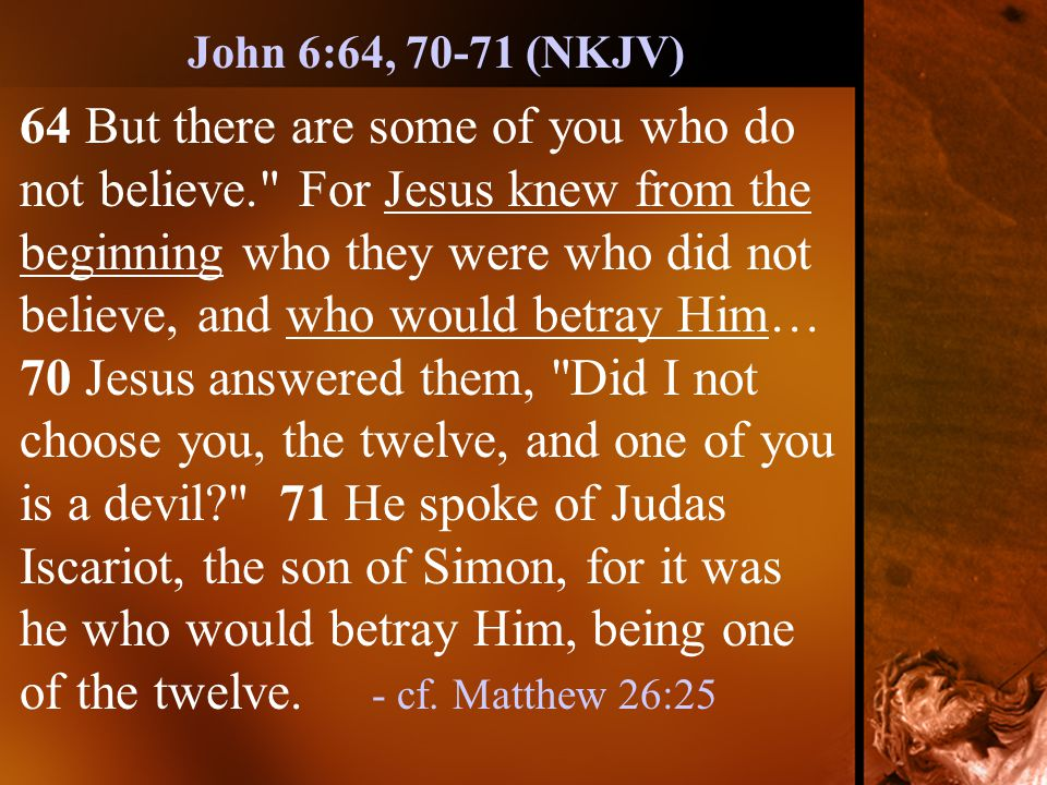 64 But there are some of you who do not believe. For Jesus knew from the beginning who they were who did not believe, and who would betray Him… 70 Jesus answered them, Did I not choose you, the twelve, and one of you is a devil 71 He spoke of Judas Iscariot, the son of Simon, for it was he who would betray Him, being one of the twelve.