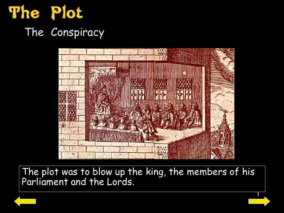1 The Conspiracy The plot was to blow up the king, the members of his Parliament and the Lords.