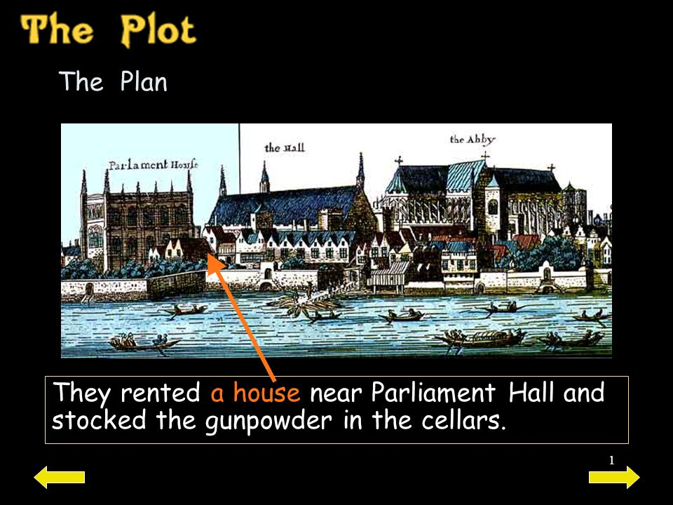1 The Plan They rented a house near Parliament Hall and stocked the gunpowder in the cellars.