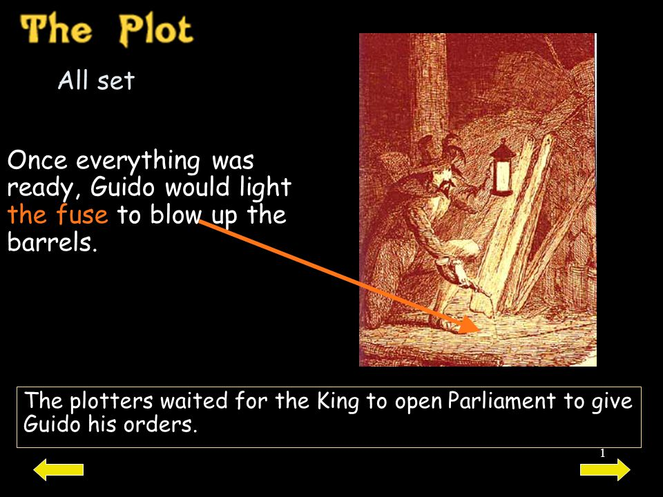 1 All set Once everything was ready, Guido would light the fuse to blow up the barrels. The plotters waited for the King to open Parliament to give Gu