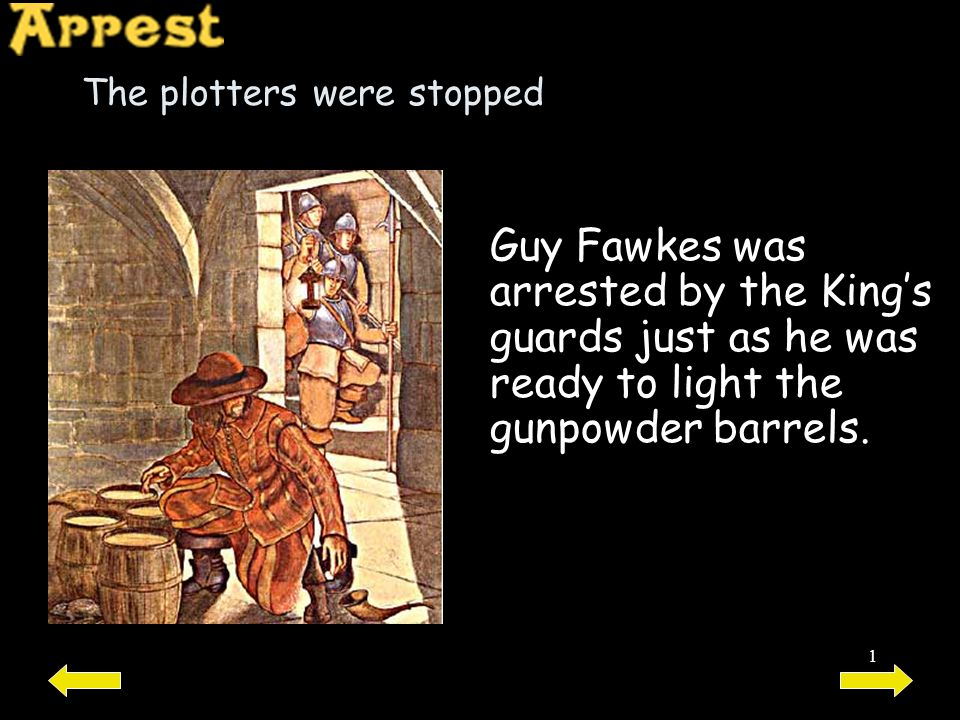1 The plotters were stopped Guy Fawkes was arrested by the King's guards just as he was ready to light the gunpowder barrels.
