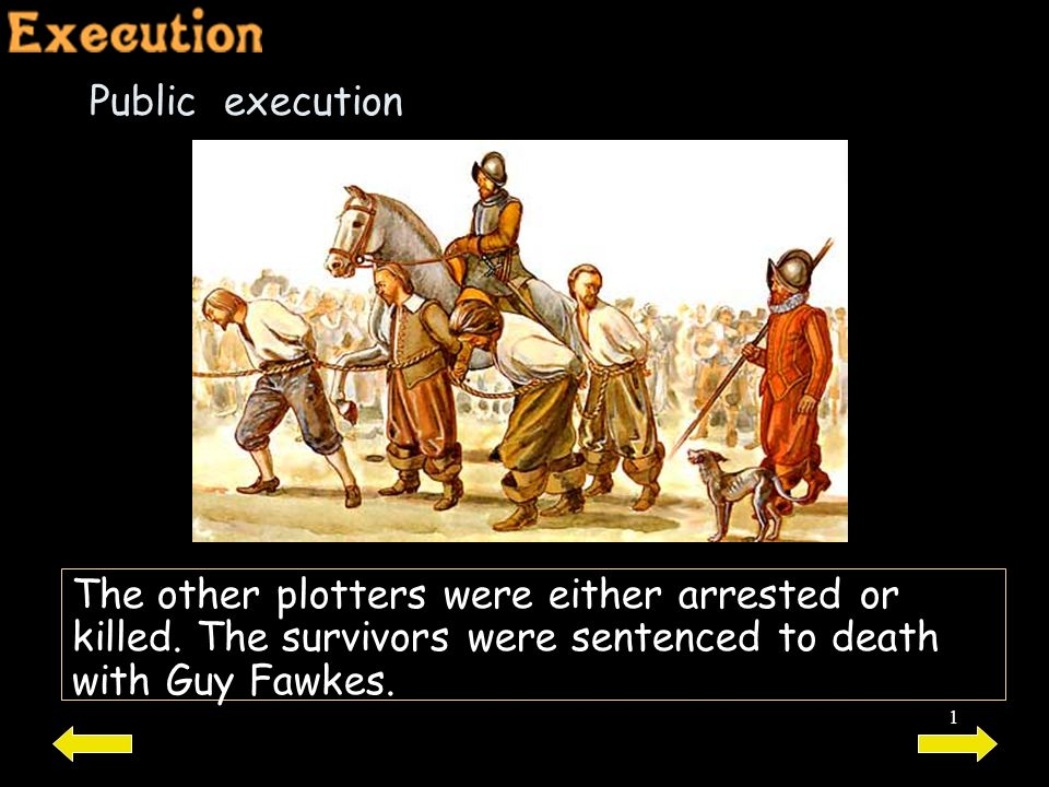 1 Public execution The other plotters were either arrested or killed. The survivors were sentenced to death with Guy Fawkes.