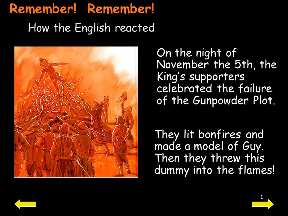1 How the English reacted On the night of November the 5th, the King's supporters celebrated the failure of the Gunpowder Plot. They lit bonfires and