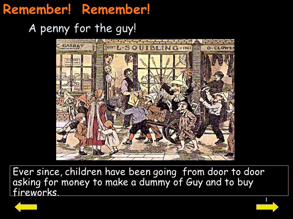 1 A penny for the guy! Ever since, children have been going from door to door asking for money to make a dummy of Guy and to buy fireworks. Remember!