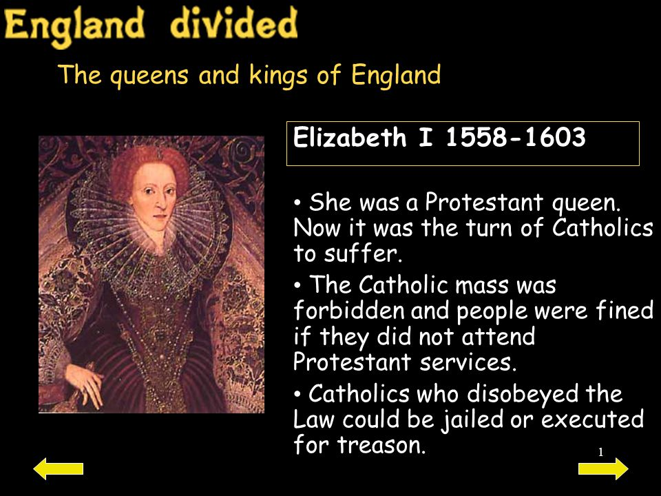 1 The queens and kings of England Elizabeth I 1558-1603 She was a Protestant queen. Now it was the turn of Catholics to suffer. The Catholic mass was
