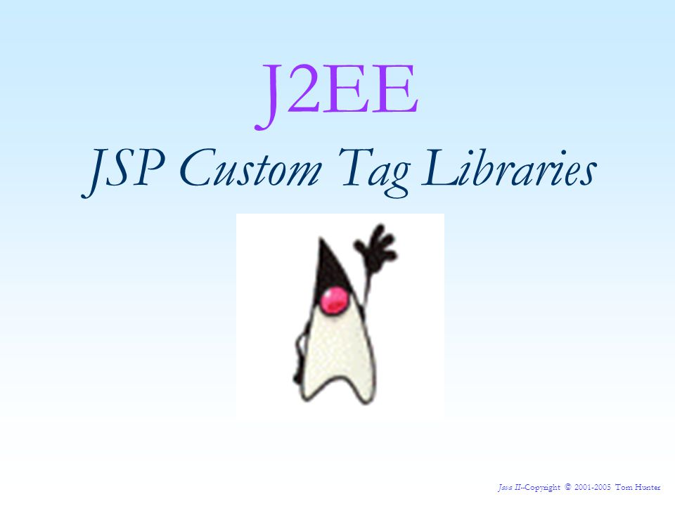 Java II--Copyright © 2001-2005 Tom Hunter Now, we have:  the Tag Handler class  a Tag Library Descriptor File and we still need  the JSP.