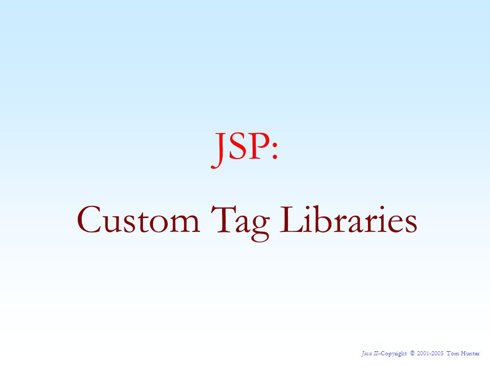 Java II--Copyright © 2001-2005 Tom Hunter Since JSP 1.1 there has been a very powerful tool called custom tag libraries.
