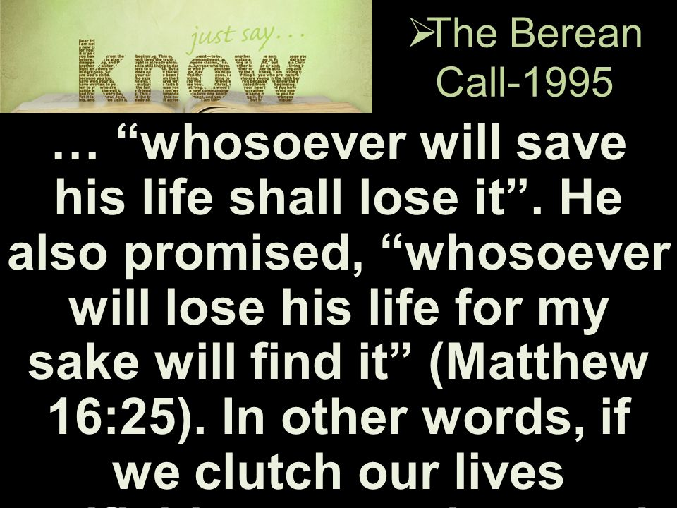 " The Berean Call-1995 … ""whosoever will save his life shall lose it"". He also promised, ""whosoever will lose his life for my sake will find it"" (Matt"