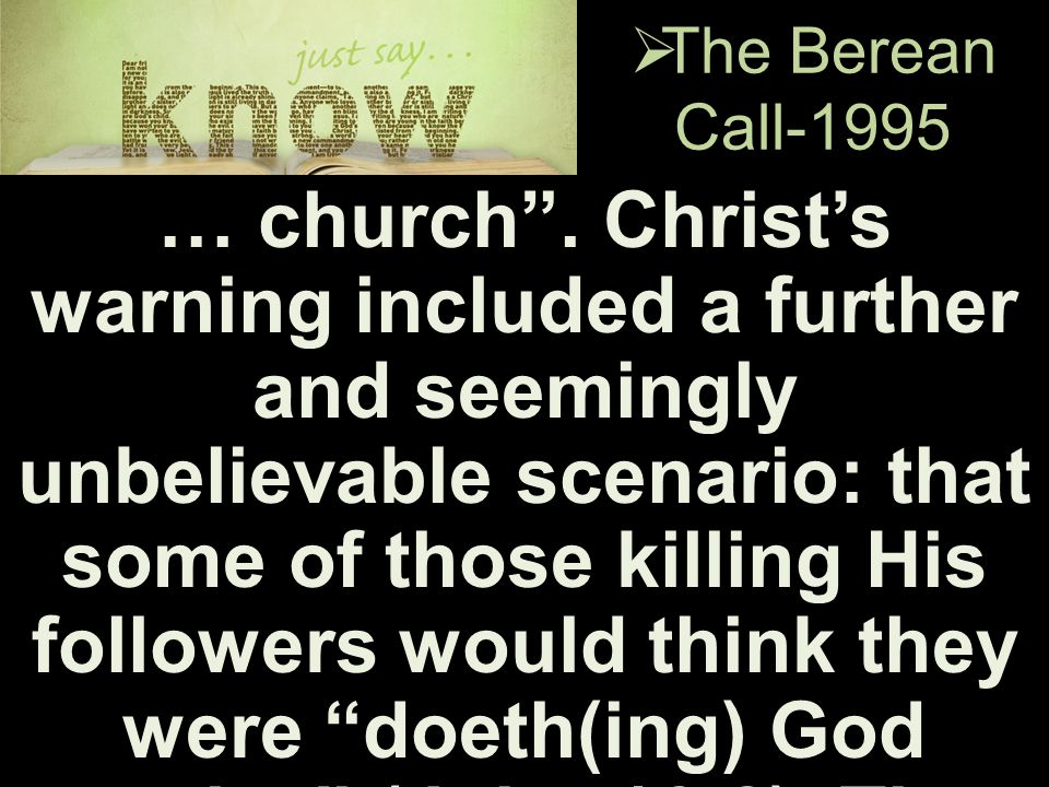 " The Berean Call-1995 … church"". Christ's warning included a further and seemingly unbelievable scenario: that some of those killing His followers wo"