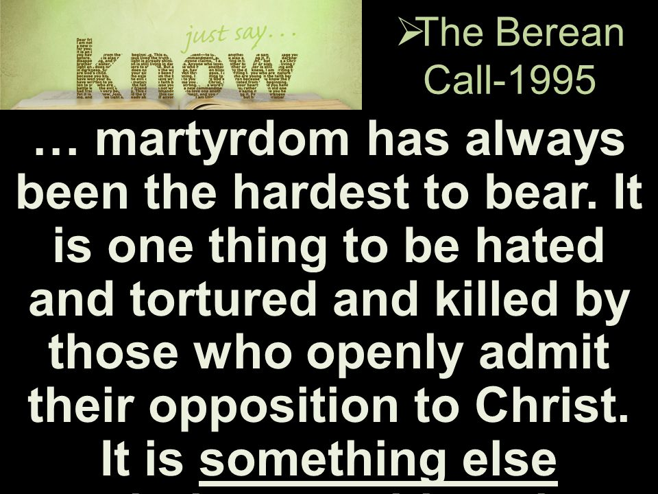  The Berean Call-1995 … martyrdom has always been the hardest to bear. It is one thing to be hated and tortured and killed by those who openly admit