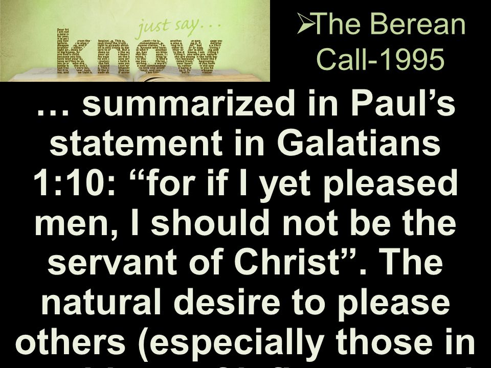 " The Berean Call-1995 … summarized in Paul's statement in Galatians 1:10: ""for if I yet pleased men, I should not be the servant of Christ"". The natu"