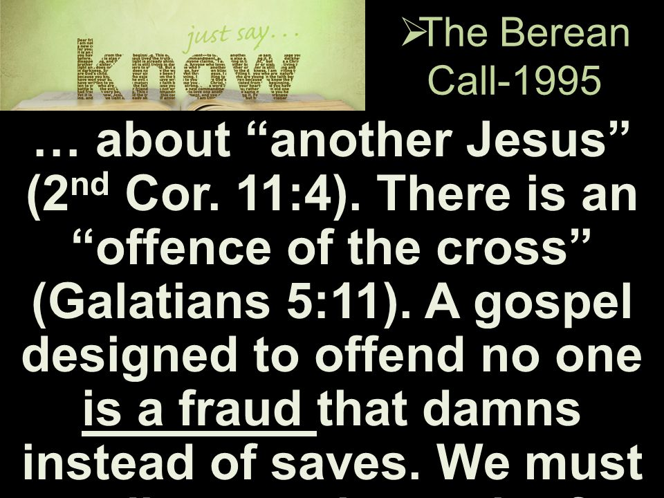 " The Berean Call-1995 … about ""another Jesus"" (2 nd Cor. 11:4). There is an ""offence of the cross"" (Galatians 5:11). A gospel designed to offend no o"