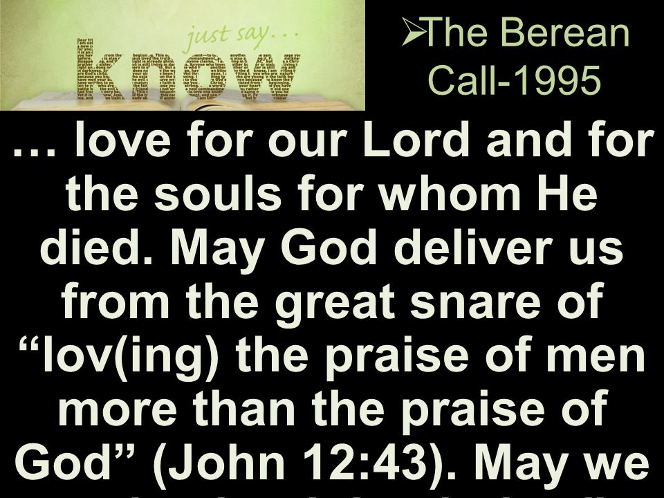 " The Berean Call-1995 … love for our Lord and for the souls for whom He died. May God deliver us from the great snare of ""lov(ing) the praise of men"