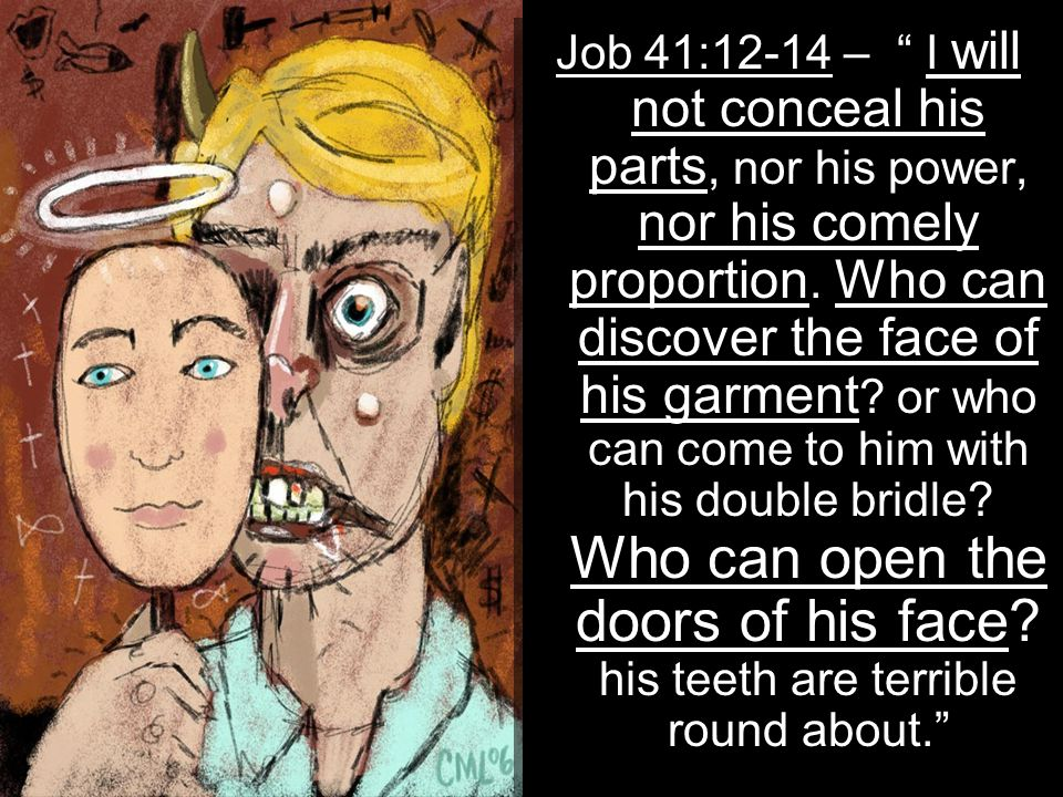 "Job 41:12-14 – "" I will not conceal his parts, nor his power, nor his comely proportion. Who can discover the face of his garment ? or who can come to"