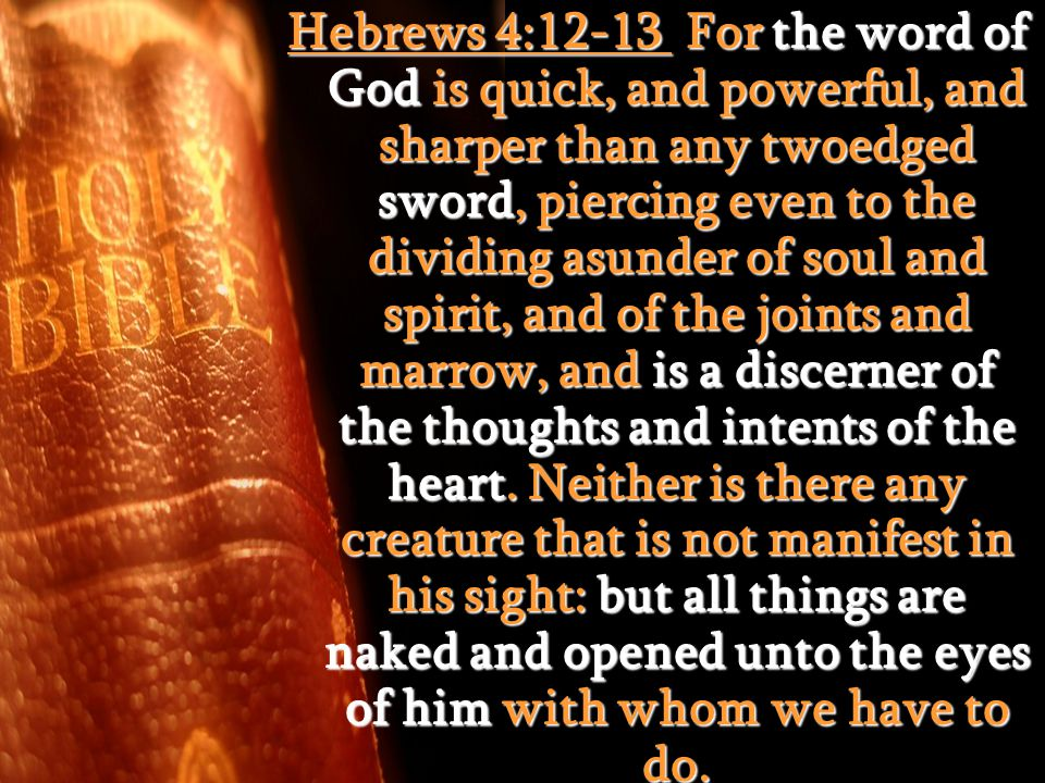 Hebrews 4:12-13 For the word of God is quick, and powerful, and sharper than any twoedged sword, piercing even to the dividing asunder of soul and spi
