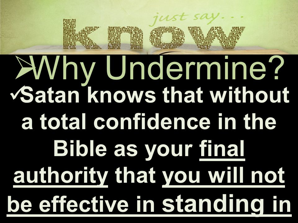  Why Undermine? Satan knows that without a total confidence in the Bible as your final authority that you will not be effective in standing in the ba