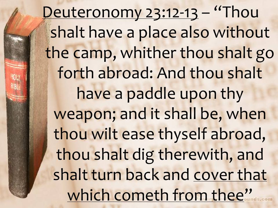 "Deuteronomy 23:12-13 – ""Thou shalt have a place also without the camp, whither thou shalt go forth abroad: And thou shalt have a paddle upon thy weapo"