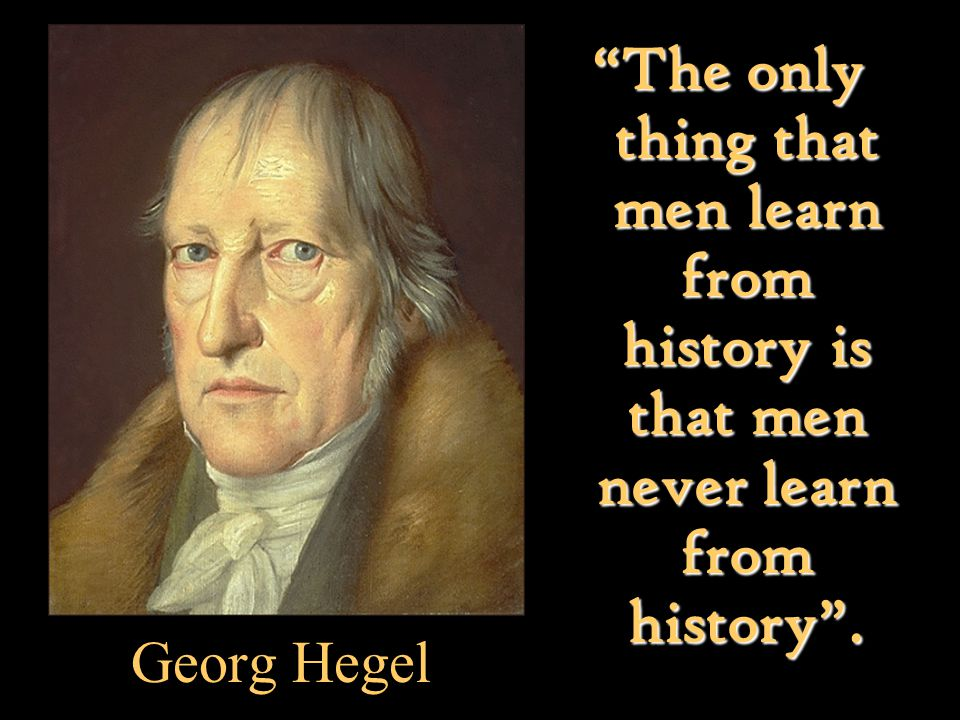 "Georg Hegel ""The only thing that men learn from history is that men never learn from history""."