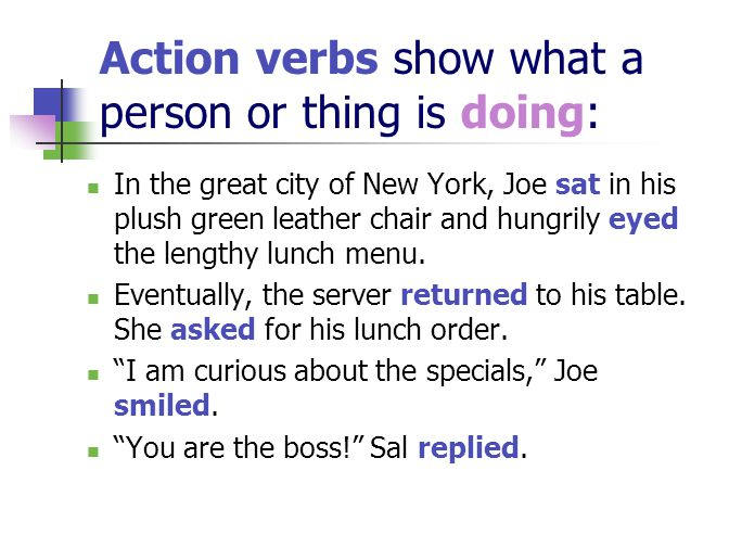 Action verbs show what a person or thing is doing: In the great city of New York, Joe sat in his plush green leather chair and hungrily eyed the lengthy lunch menu.