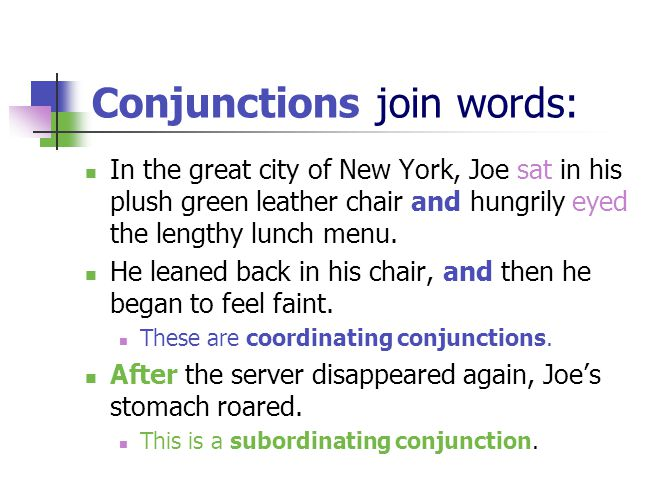 Conjunctions join words: In the great city of New York, Joe sat in his plush green leather chair and hungrily eyed the lengthy lunch menu.