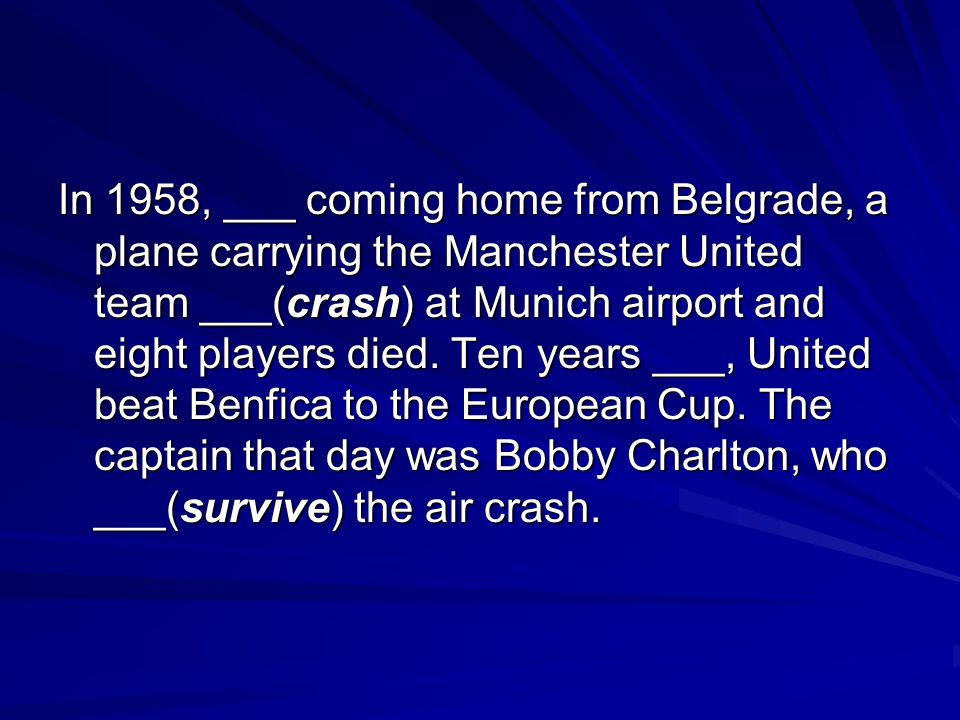 In 1958, ___ coming home from Belgrade, a plane carrying the Manchester United team ___(crash) at Munich airport and eight players died.