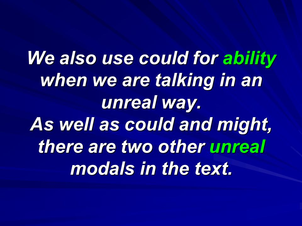We also use could for ability when we are talking in an unreal way.