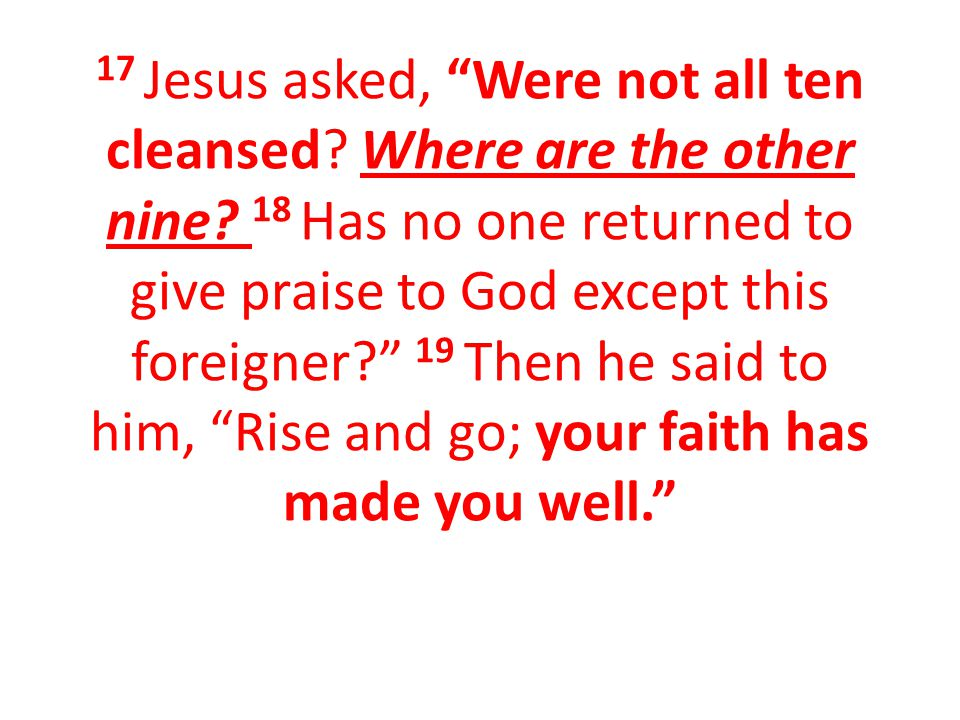 17 Jesus asked, Were not all ten cleansed. Where are the other nine.