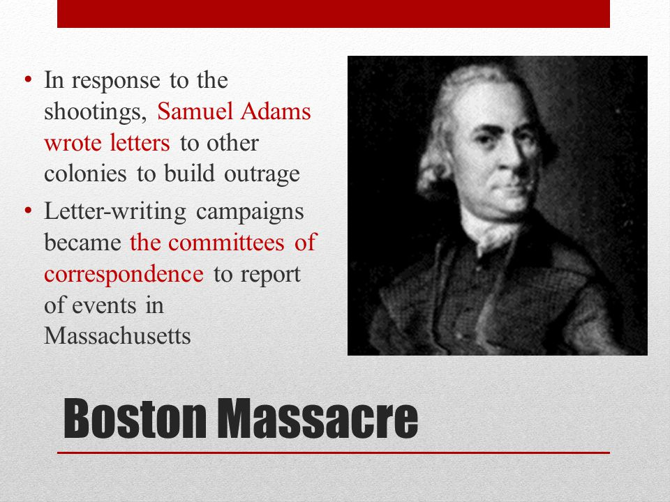 Boston Massacre In response to the shootings, Samuel Adams wrote letters to other colonies to build outrage Letter-writing campaigns became the commit